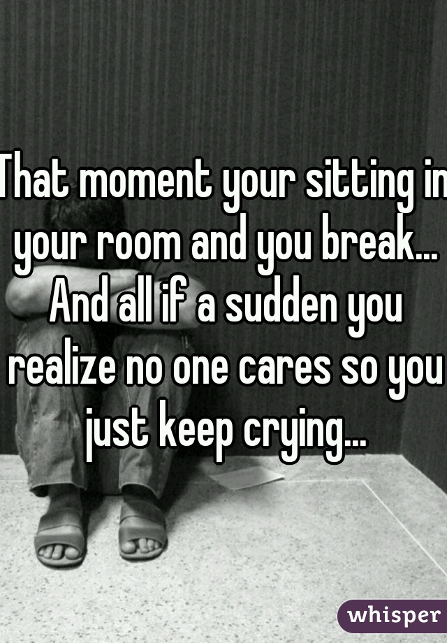 That moment your sitting in your room and you break... And all if a sudden you realize no one cares so you just keep crying...