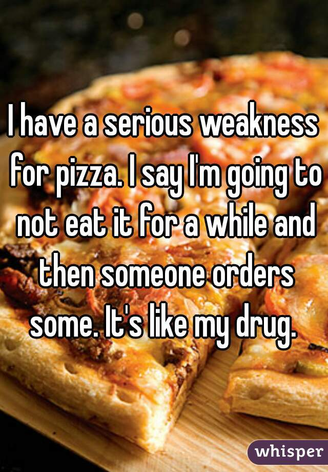 I have a serious weakness for pizza. I say I'm going to not eat it for a while and then someone orders some. It's like my drug.