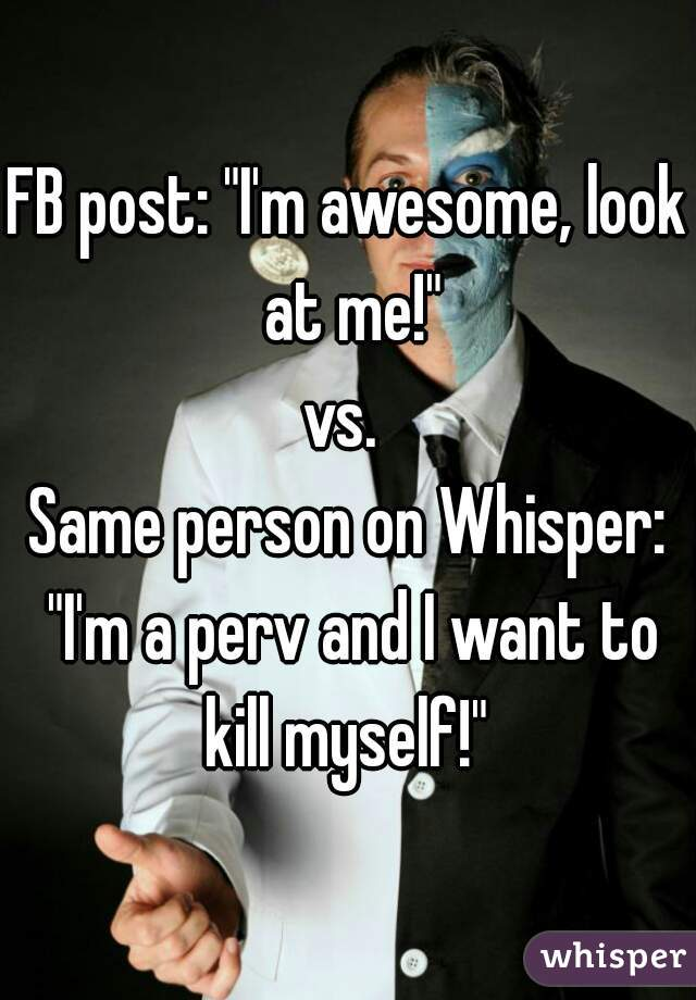 """FB post: """"I'm awesome, look at me!""""  vs.   Same person on Whisper: """"I'm a perv and I want to kill myself!"""""""