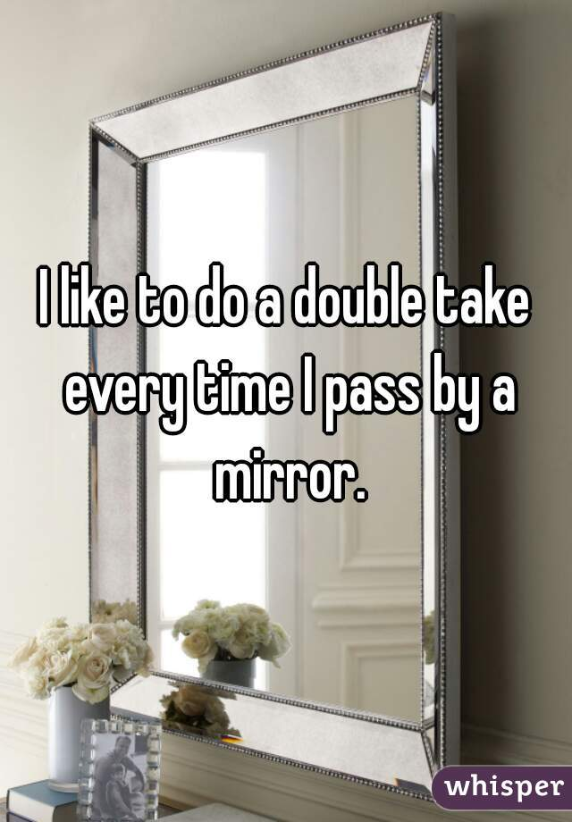 I like to do a double take every time I pass by a mirror.