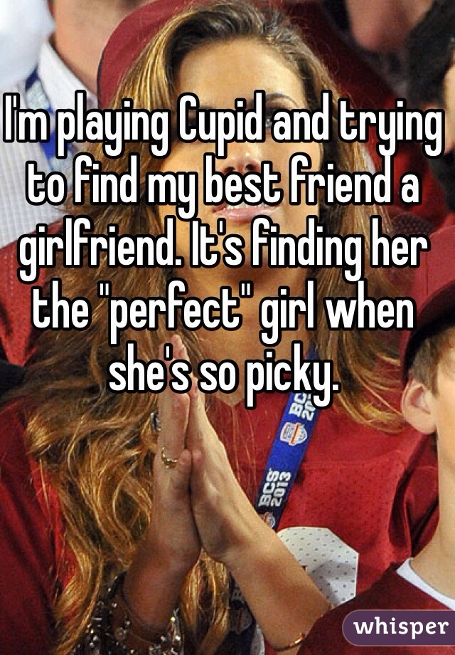 """I'm playing Cupid and trying to find my best friend a girlfriend. It's finding her the """"perfect"""" girl when she's so picky."""