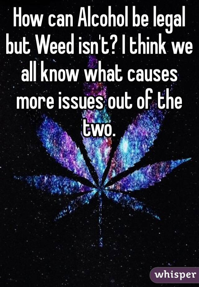 How can Alcohol be legal but Weed isn't? I think we all know what causes more issues out of the two.