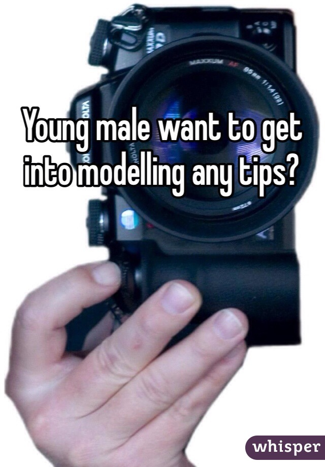 Young male want to get into modelling any tips?