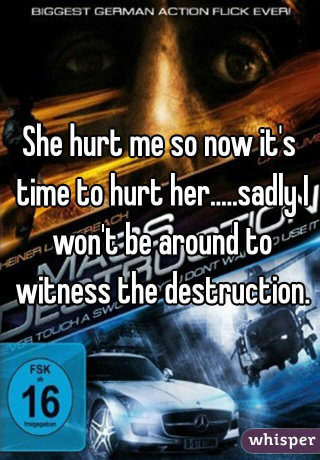 She hurt me so now it's time to hurt her.....sadly I won't be around to witness the destruction.