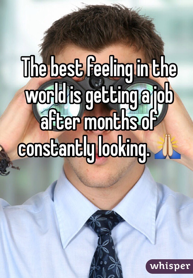 The best feeling in the world is getting a job after months of constantly looking. 🙏
