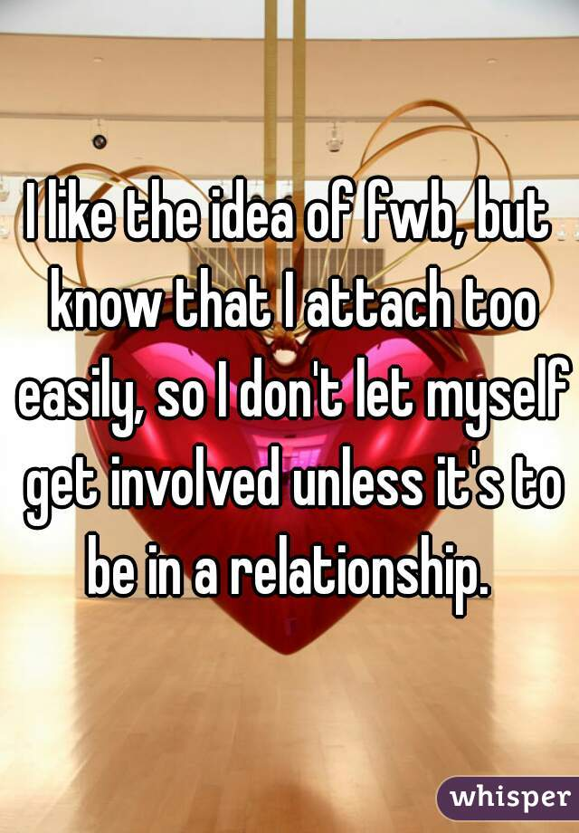 I like the idea of fwb, but know that I attach too easily, so I don't let myself get involved unless it's to be in a relationship.