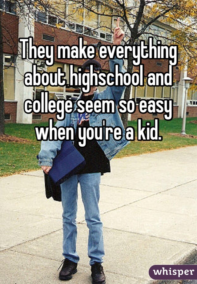 They make everything about highschool and college seem so easy when you're a kid.
