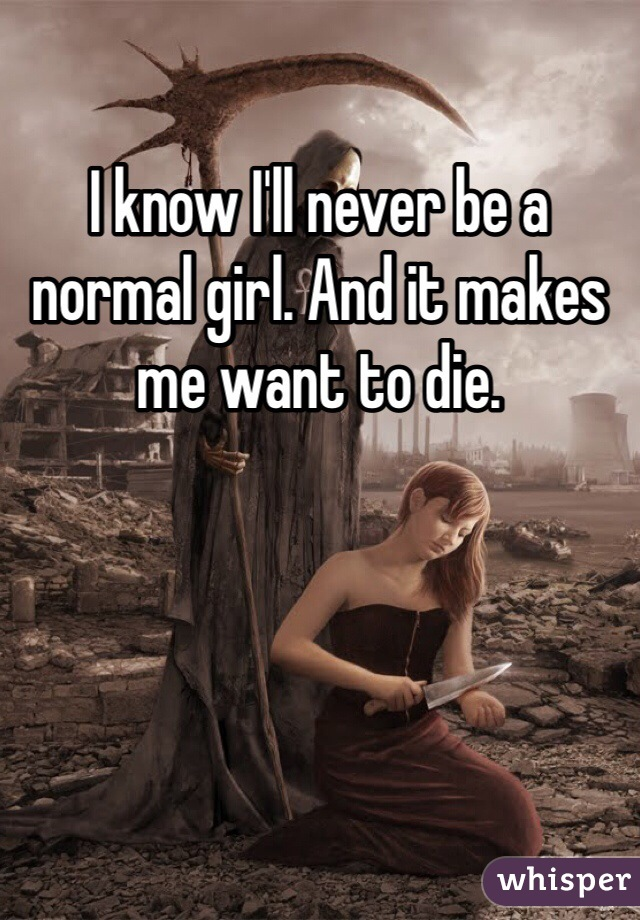 I know I'll never be a normal girl. And it makes me want to die.