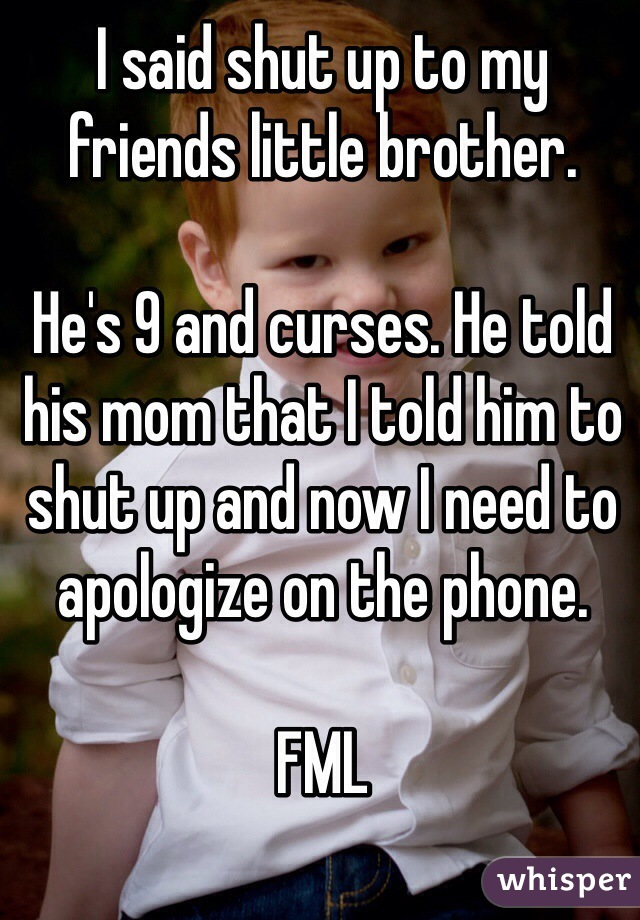 I said shut up to my friends little brother.   He's 9 and curses. He told his mom that I told him to shut up and now I need to apologize on the phone.   FML