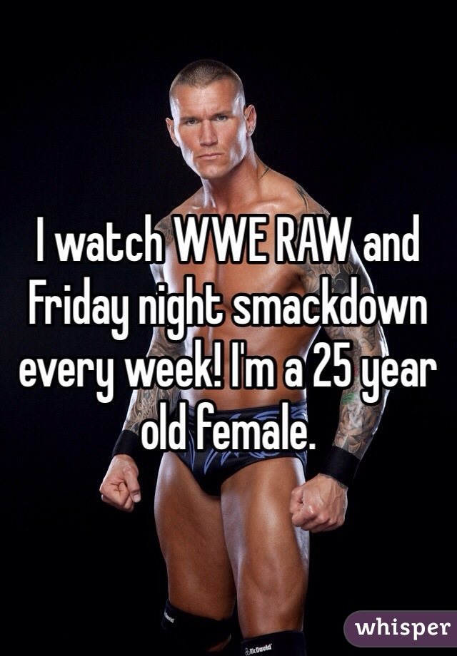 I watch WWE RAW and Friday night smackdown every week! I'm a 25 year old female.