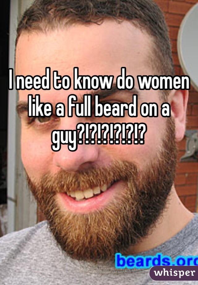 I need to know do women like a full beard on a guy?!?!?!?!?!?