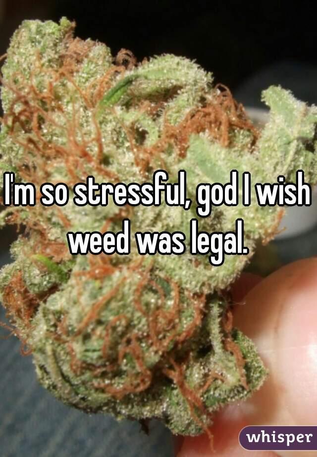 I'm so stressful, god I wish weed was legal.