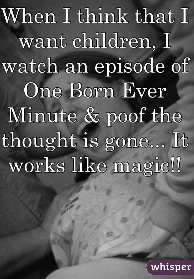 When I think that I want children, I watch an episode of One Born Ever Minute & poof the thought is gone... It works like magic!!