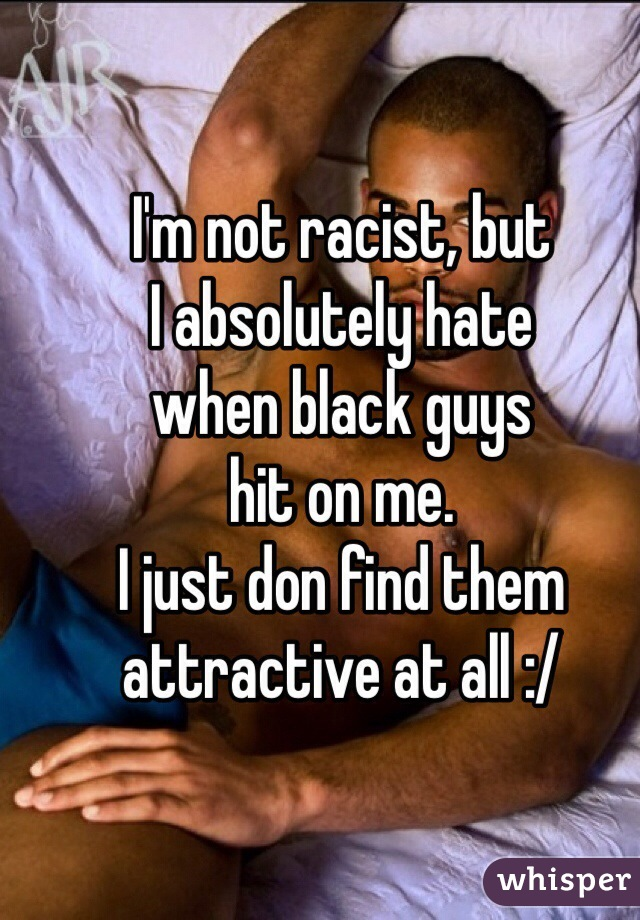 I'm not racist, but I absolutely hate  when black guys  hit on me.  I just don find them attractive at all :/