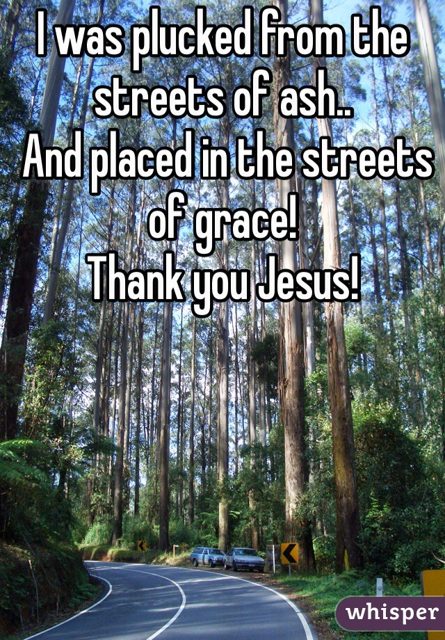 I was plucked from the streets of ash..  And placed in the streets of grace! Thank you Jesus!