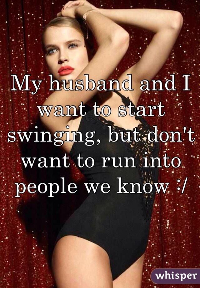 My husband and I want to start swinging, but don't want to run into people we know :/