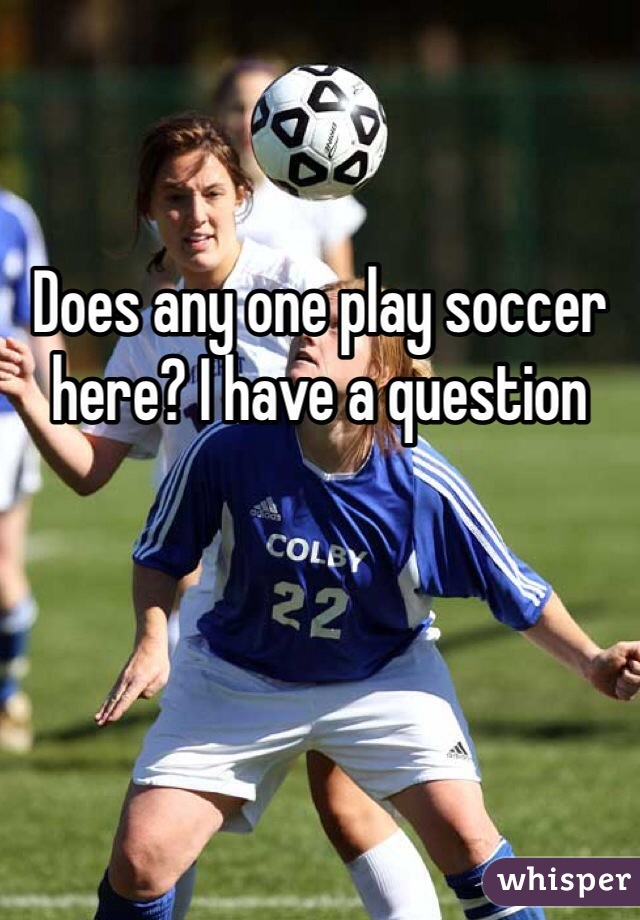 Does any one play soccer here? I have a question