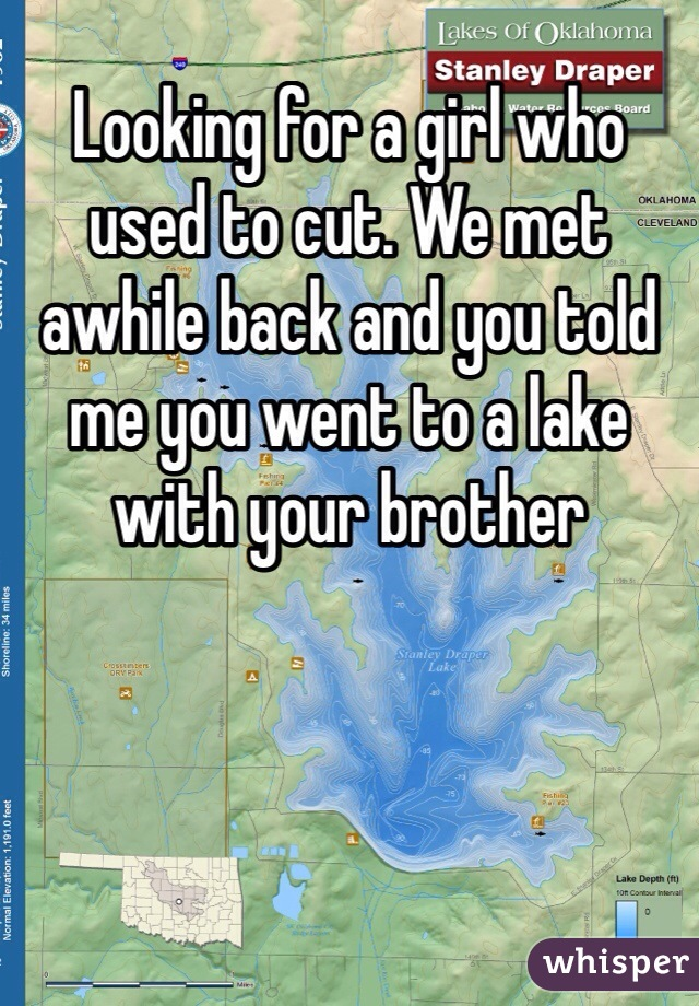 Looking for a girl who used to cut. We met awhile back and you told me you went to a lake with your brother
