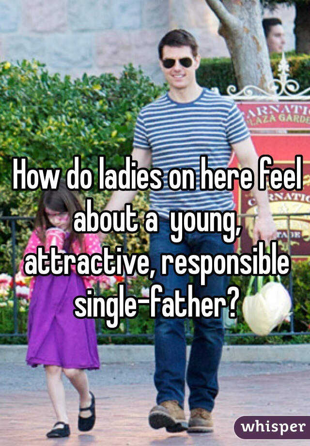 How do ladies on here feel about a  young, attractive, responsible single-father?