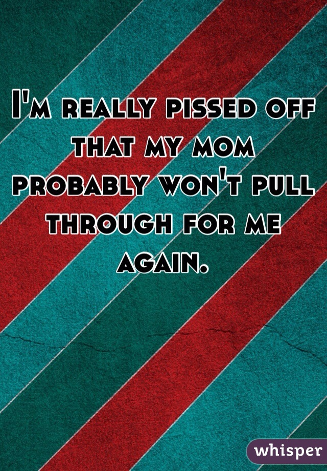 I'm really pissed off that my mom probably won't pull through for me again.