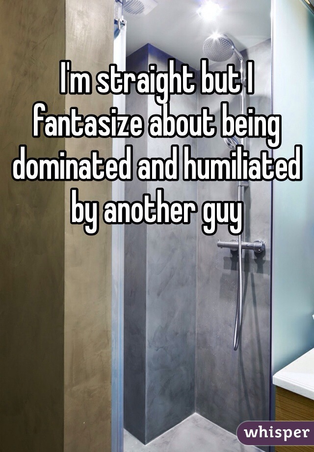 I'm straight but I fantasize about being dominated and humiliated by another guy