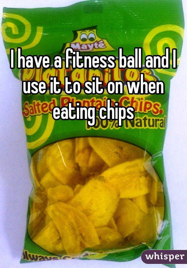 I have a fitness ball and I use it to sit on when eating chips