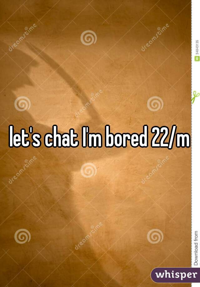 let's chat I'm bored 22/m