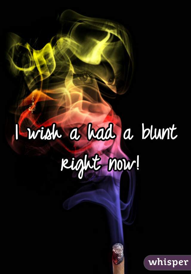 I wish a had a blunt right now!