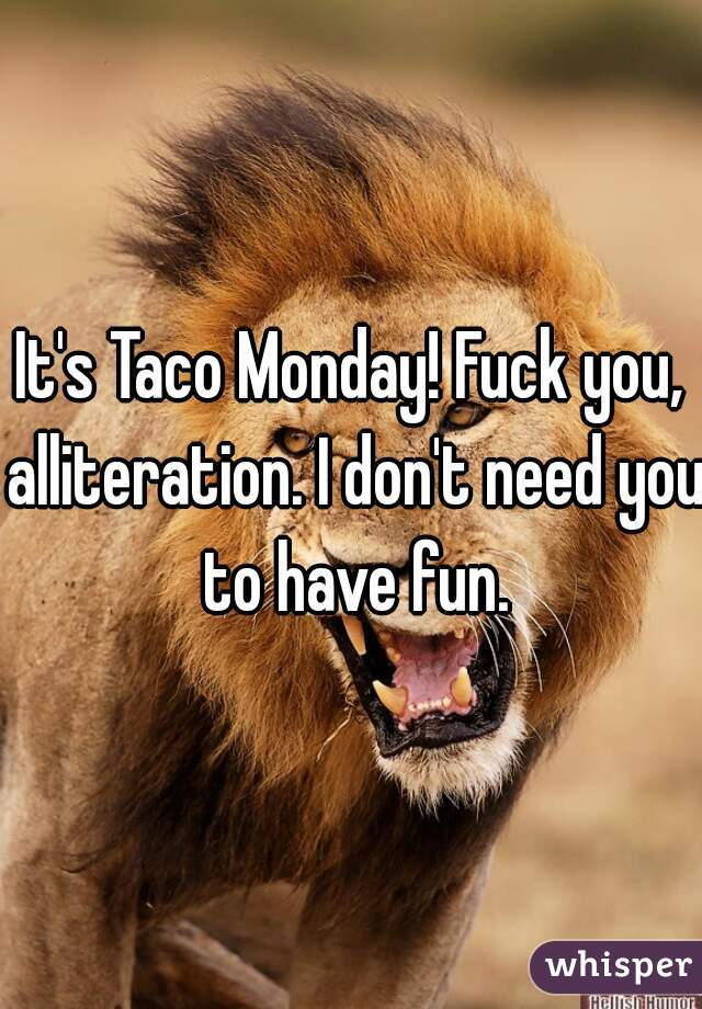 It's Taco Monday! Fuck you, alliteration. I don't need you to have fun.