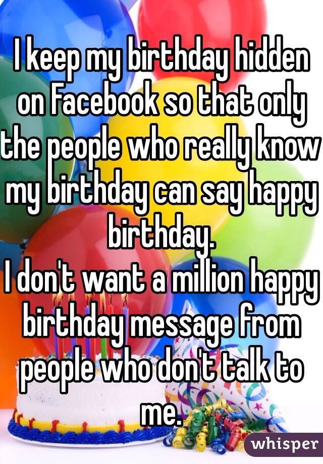I keep my birthday hidden on Facebook so that only the people who really know my birthday can say happy birthday.  I don't want a million happy birthday message from people who don't talk to me.