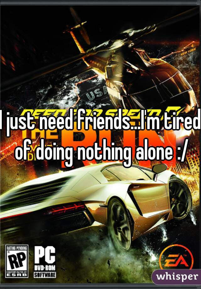 I just need friends...I'm tired of doing nothing alone :/