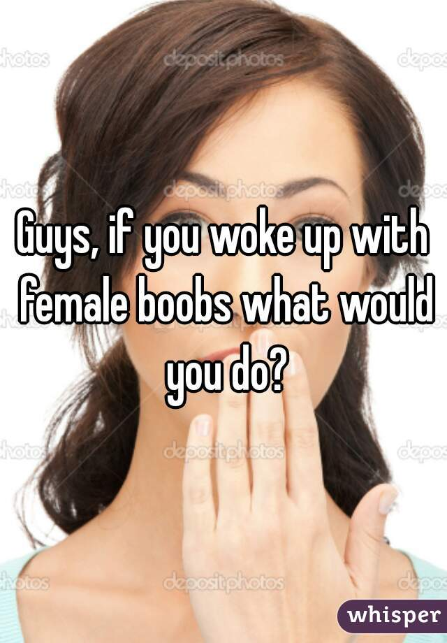 Guys, if you woke up with female boobs what would you do?