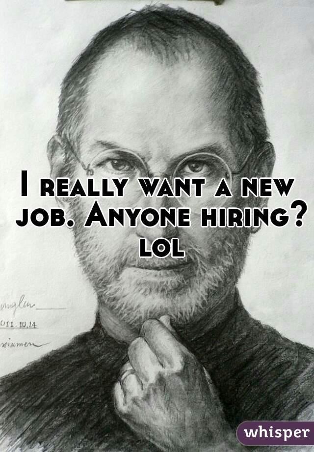 I really want a new job. Anyone hiring? lol
