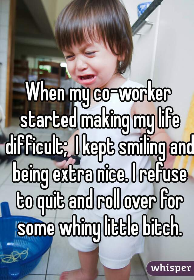 When my co-worker started making my life difficult;  I kept smiling and being extra nice. I refuse to quit and roll over for some whiny little bitch.