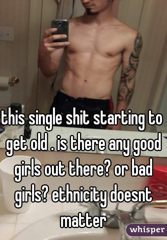 this single shit starting to get old . is there any good girls out there? or bad girls? ethnicity doesnt matter