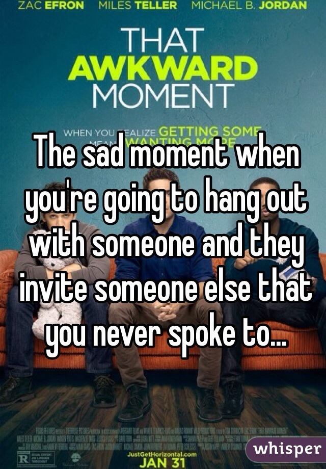 The sad moment when you're going to hang out with someone and they invite someone else that you never spoke to...