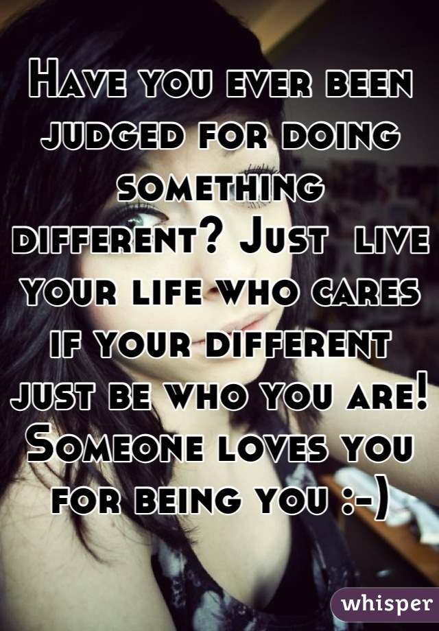 Have you ever been judged for doing something different? Just  live your life who cares if your different just be who you are! Someone loves you for being you :-)