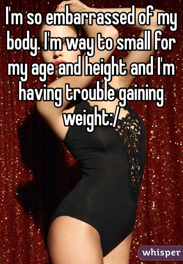 I'm so embarrassed of my body. I'm way to small for my age and height and I'm having trouble gaining weight:/
