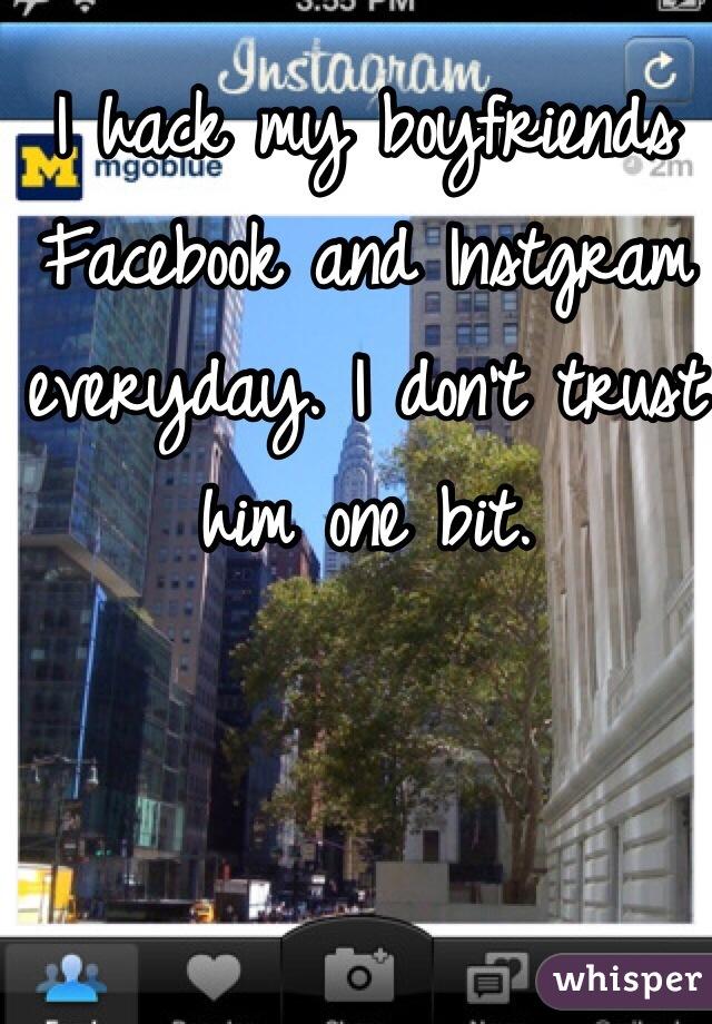 I hack my boyfriends Facebook and Instgram everyday. I don't trust him one bit.
