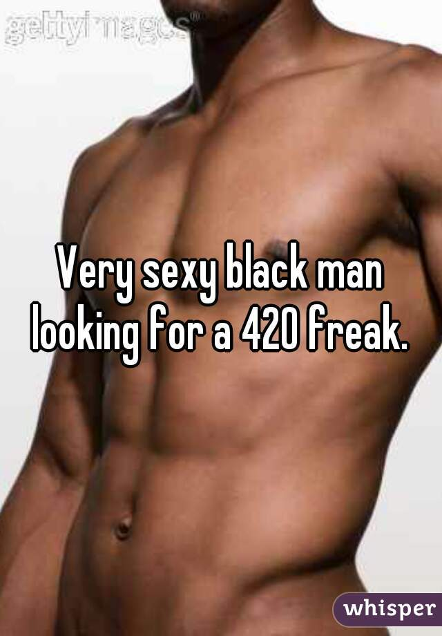 Very sexy black man looking for a 420 freak.