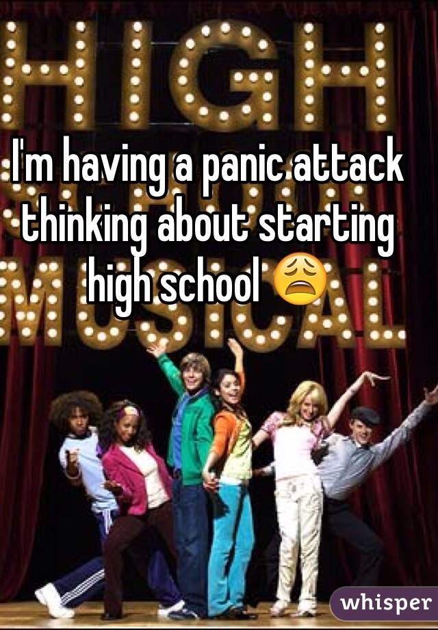 I'm having a panic attack thinking about starting high school 😩