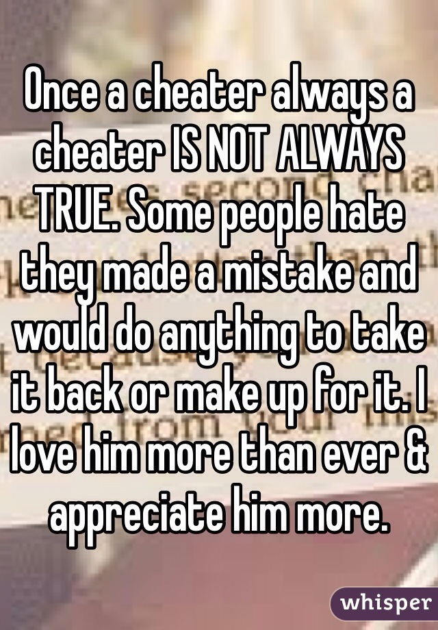 Once a cheater always a cheater IS NOT ALWAYS TRUE. Some people hate they made a mistake and would do anything to take it back or make up for it. I love him more than ever & appreciate him more.