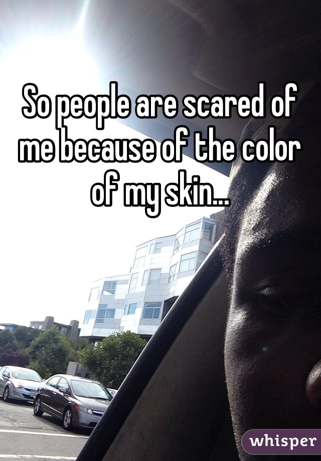 So people are scared of me because of the color of my skin...