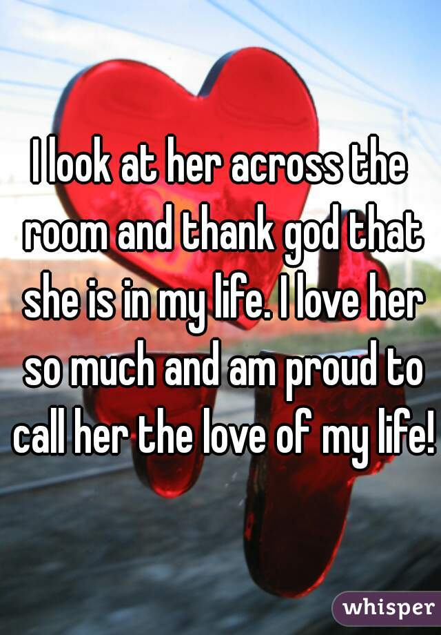 I look at her across the room and thank god that she is in my life. I love her so much and am proud to call her the love of my life!