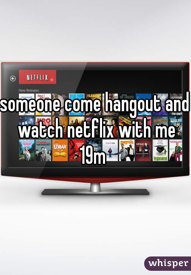 someone come hangout and watch netflix with me 19m