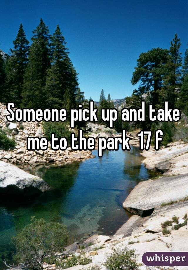 Someone pick up and take me to the park  17 f