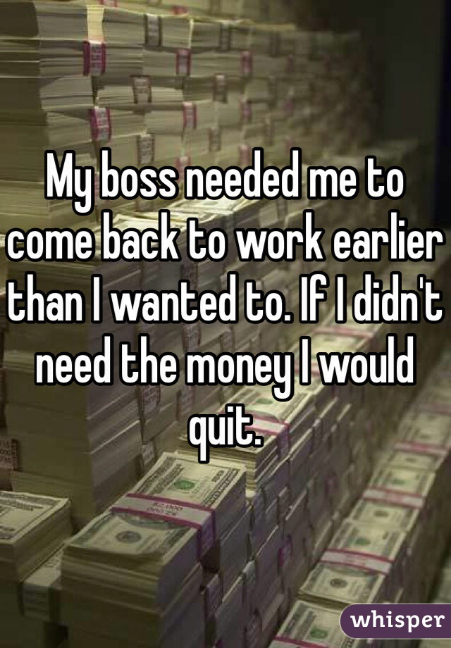 My boss needed me to come back to work earlier than I wanted to. If I didn't need the money I would quit.