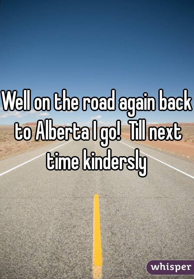 Well on the road again back to Alberta I go!  Till next time kindersly