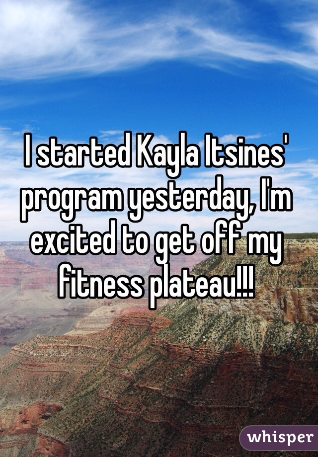 I started Kayla Itsines' program yesterday, I'm excited to get off my fitness plateau!!!