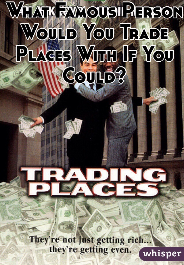 What Famous Person Would You Trade Places With If You Could?